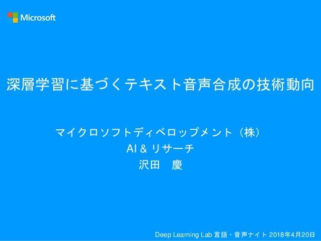 深層学習に基づくテキスト音声合成の技術動向 マイクロソフトディベロップメント(株) AI & リサーチ 沢田 慶 Deep Learning Lab 言語・音声ナイト 2018年4月20日