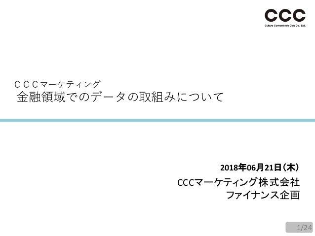 CCCマーケティング 金融領域でのデータの取組みについて 2018年06月21日(木) CCCマーケティング株式会社 ファイナンス企画 1/24