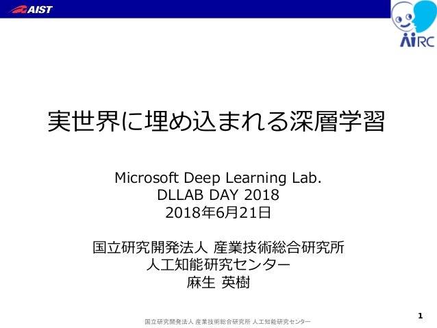 国立研究開発法人 産業技術総合研究所 人工知能研究センター 実世界に埋め込まれる深層学習 Microsoft Deep Learning Lab. DLLAB DAY 2018 2018年6月21日 国立研究開発法人 産業技術総合研究所 人工知...