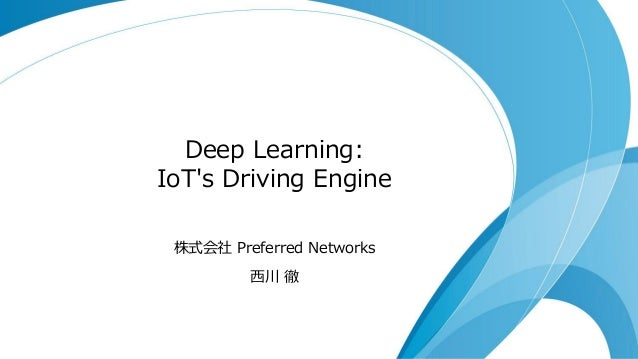 Deep Learning: IoT's Driving Engine 株式会社 Preferred Networks 西川 徹