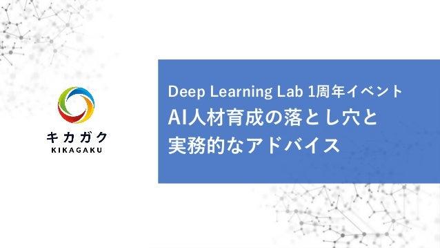 Deep Learning Lab 1周年イベント AI⼈材育成の落とし⽳と 実務的なアドバイス