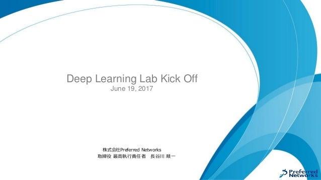 Deep Learning Lab Kick Off June 19, 2017 株式会社Preferred Networks 取締役 最高執行責任者 長谷川 順一