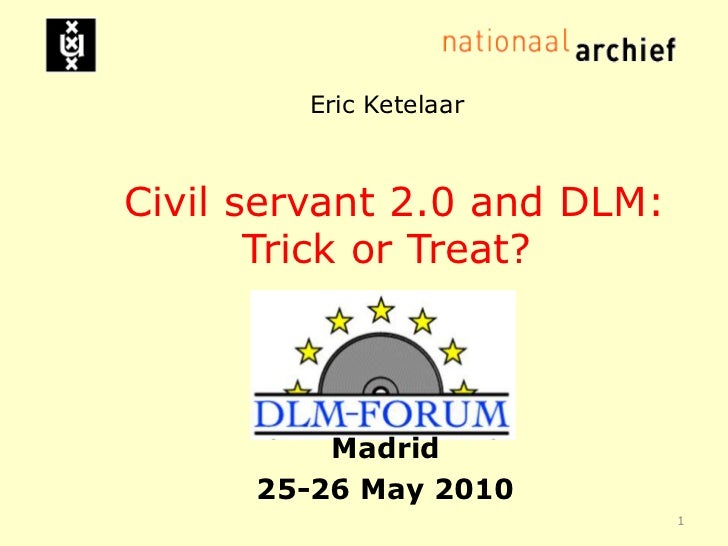 Eric KetelaarCivil servant 2.0 and DLM: Trick or Treat? <br />Madrid<br />25-26 May 2010<br />1<br />