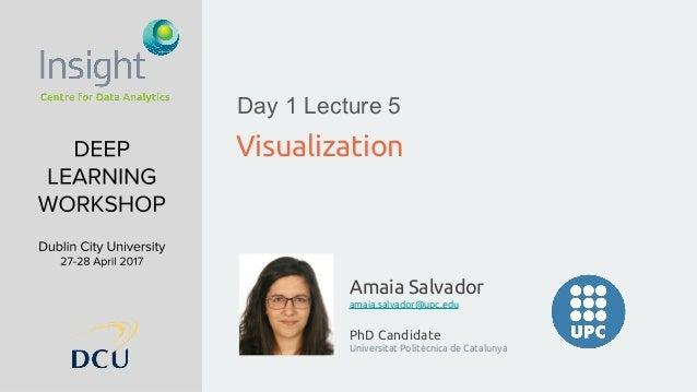 Amaia Salvador amaia.salvador@upc.edu PhD Candidate Universitat Politècnica de Catalunya Visualization Day 1 Lecture 5
