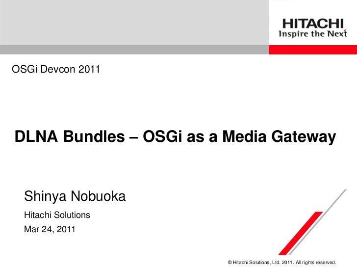 OSGi Devcon 2011DLNA Bundles – OSGi as a Media Gateway  Shinya Nobuoka  Hitachi Solutions  Mar 24, 2011                   ...