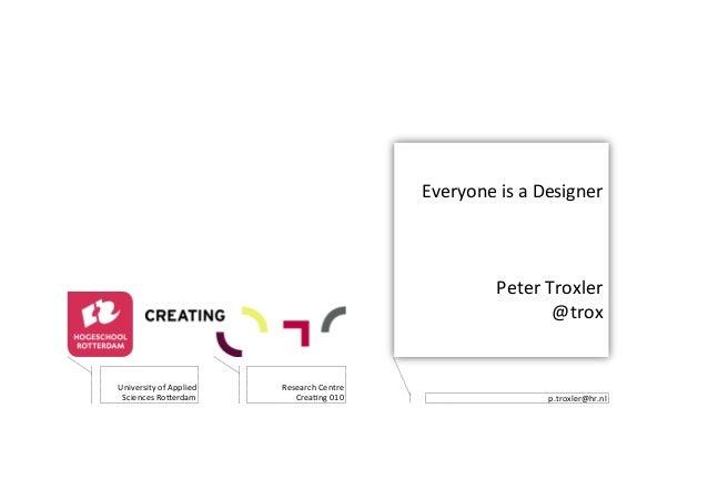 Everyone(is(a(Designer( ( ( ( Peter(Troxler( @trox( p.troxler@hr.nl( University(of(Applied( Sciences(Ro>erdam( Research(Ce...