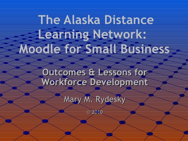 The Alaska Distance Learning Network:  Moodle for Small Business <ul><li>Outcomes & Lessons for Workforce Development </li...