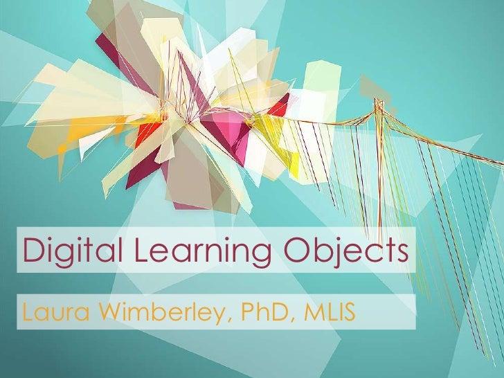 Digital Learning ObjectsLaura Wimberley, PhD, MLIS