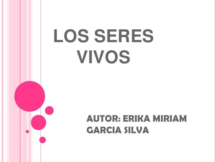 LOS SERES VIVOS <br />AUTOR: ERIKA MIRIAM GARCIA SILVA<br />