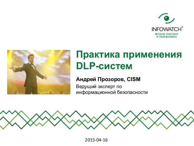 Практика применения DLP-систем Андрей Прозоров, CISM Ведущий эксперт по информационной безопасности 2015-‐04-‐16