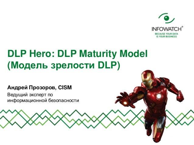 DLP Hero: DLP Maturity Model (Модель зрелости DLP) Андрей Прозоров, CISM Ведущий эксперт по информационной безопасности
