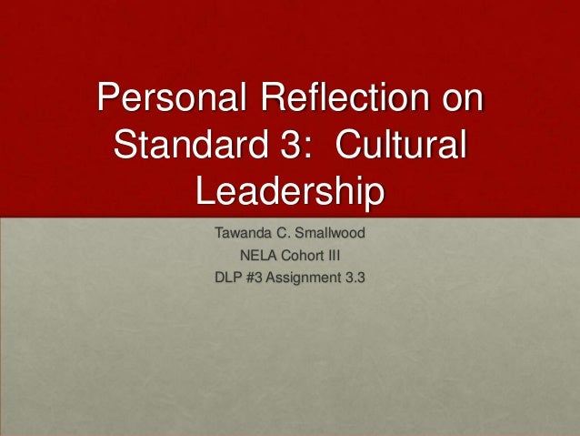 Personal Reflection on Standard 3: Cultural Leadership Tawanda C. Smallwood NELA Cohort III  DLP #3 Assignment 3.3