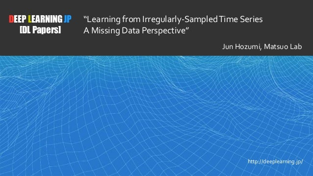 """1 DEEP LEARNING JP [DL Papers] http://deeplearning.jp/ """"Learning from Irregularly-SampledTime Series A Missing Data Perspe..."""