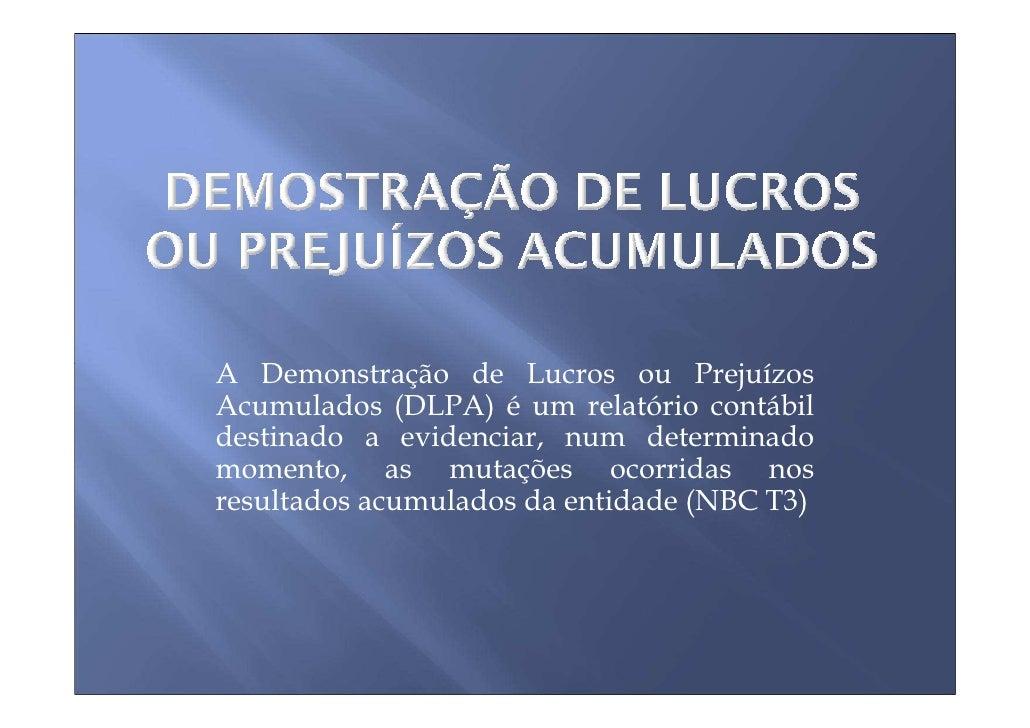 A Demonstração de Lucros ou Prejuízos Acumulados (DLPA) é um relatório contábil destinado a evidenciar, num determinado mo...