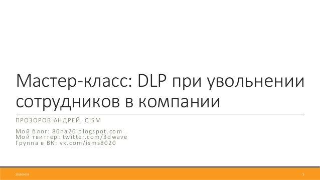 Мастер‐класс: DLP при увольнении сотрудников в компании ПРОЗОРОВ АНДРЕЙ, CISM Мой блог: 80na20.blogspot.com Мой твиттер: t...