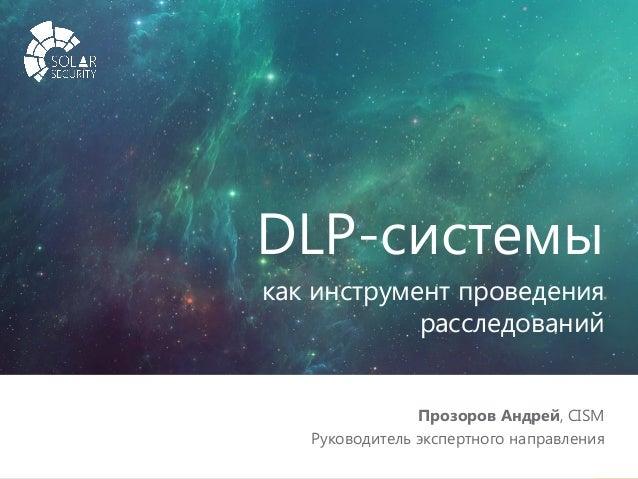 solarsecurity.ru +7 (499) 755-07-70 1 DLP-системы как инструмент проведения расследований Прозоров Андрей, CISM Руководите...