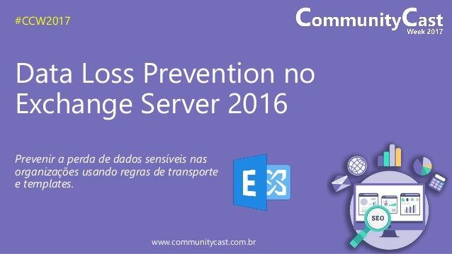 #CCW2017 www.communitycast.com.br Data Loss Prevention no Exchange Server 2016 Prevenir a perda de dados sensíveis nas org...
