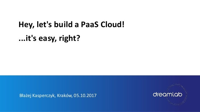Błażej Kasperczyk, Kraków, 05.10.2017 Hey, let's build a PaaS Cloud! ...it's easy, right?