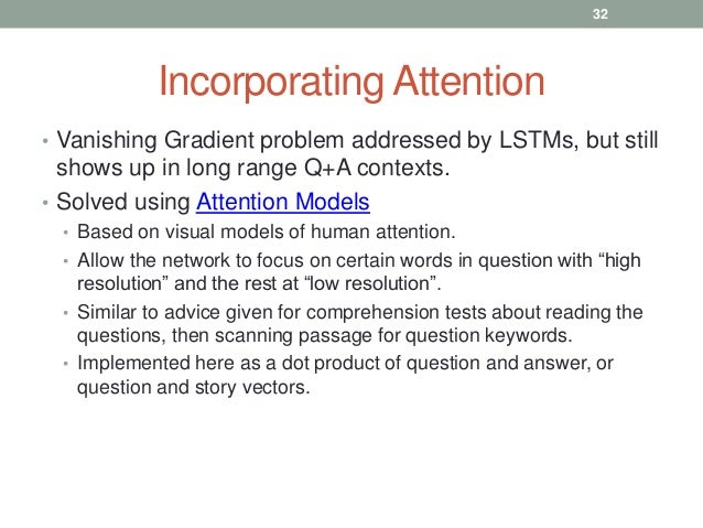 Incorporating Attention • Vanishing Gradient problem addressed by LSTMs, but still shows up in long range Q+A contexts. • ...