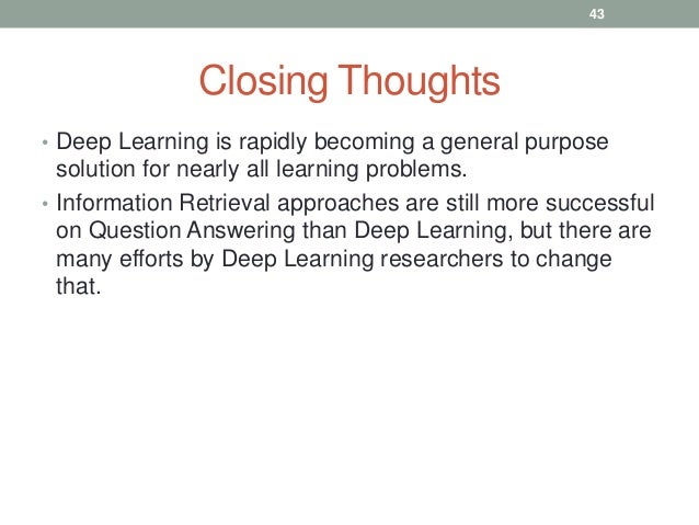 Closing Thoughts • Deep Learning is rapidly becoming a general purpose solution for nearly all learning problems. • Inform...