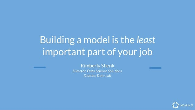 Building a model is the least important part of your job Kimberly Shenk Director, Data Science Solutions Domino Data Lab