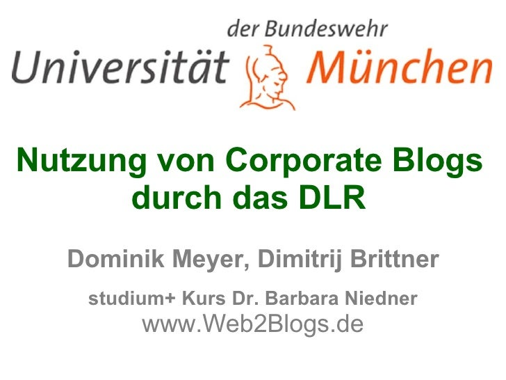 Nutzung von Corporate Blogs  durch das DLR  Dominik Meyer, Dimitrij Brittner studium+ Kurs Dr. Barbara Niedner www.Web2B...
