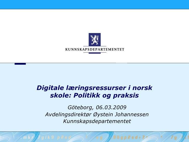 Digitale læringsressurser i norsk     skole: Politikk og praksis           Göteborg, 06.03.2009   Avdelingsdirektør Øystei...