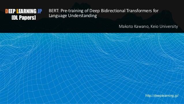 DEEP LEARNING JP [DL Papers] http://deeplearning.jp/ BERT: Pre-training of Deep Bidirectional Transformers for Language Un...