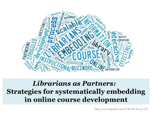 Librarians as Partners: Strategies for systematically embedding in online course development http://www.tagxedo.com CC BY-...