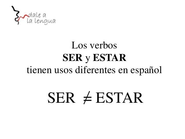 Los verbos SER y ESTAR tienen usos diferentes en español  SER = ESTAR