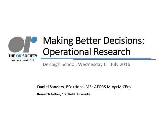 Making Better Decisions: Operational Research Daniel Sandars, BSc (Hons) MSc AFORS MIAgrM:CEnv Research Fellow, Cranfield ...