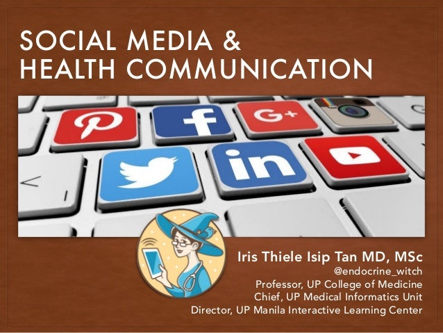 SOCIAL MEDIA & HEALTH COMMUNICATION Iris Thiele Isip Tan MD, MSc @endocrine_witch Professor, UP College of Medicine Chief,...