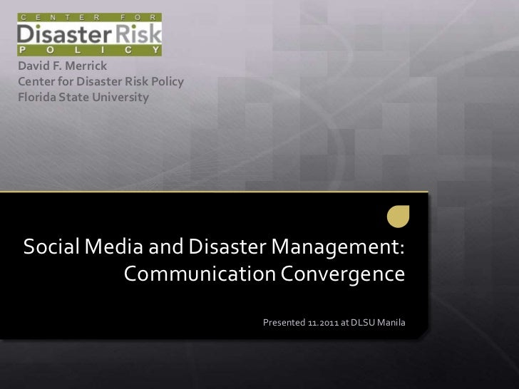 David F. MerrickCenter for Disaster Risk PolicyFlorida State UniversitySocial Media and Disaster Management:          Comm...