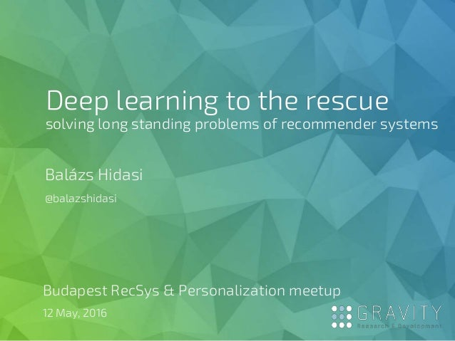 Deep learning to the rescue solving long standing problems of recommender systems Balázs Hidasi @balazshidasi Budapest Rec...