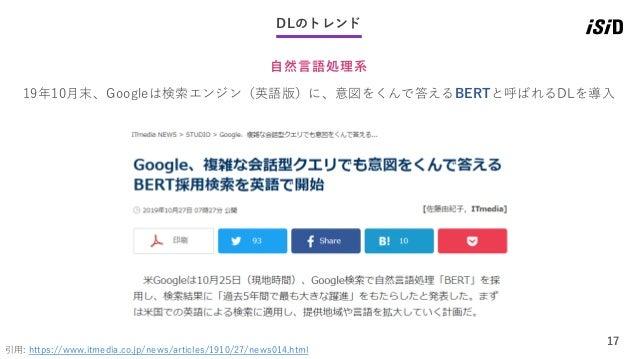 17 DLのトレンド 自然言語処理系 引用: https://www.itmedia.co.jp/news/articles/1910/27/news014.html 19年10月末、Googleは検索エンジン(英語版)に、意図をくんで答えるB...
