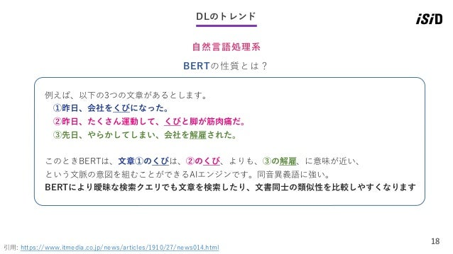 18 DLのトレンド 自然言語処理系 引用: https://www.itmedia.co.jp/news/articles/1910/27/news014.html BERTの性質とは? 例えば、以下の3つの文章があるとします。 ①昨日、会社...