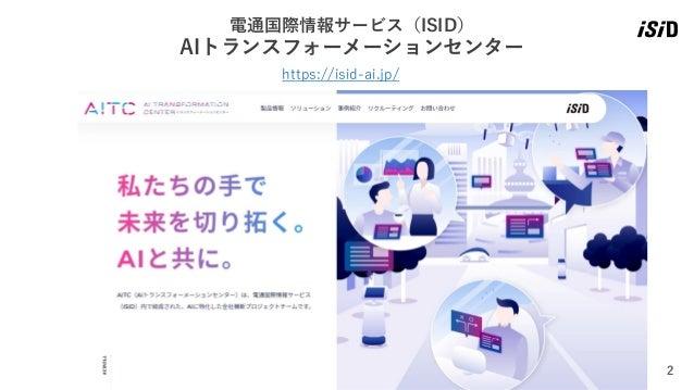 2 https://isid-ai.jp/ 電通国際情報サービス(ISID) AIトランスフォーメーションセンター
