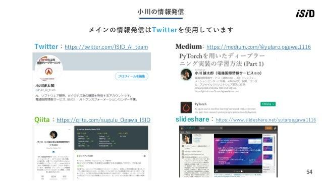54 小川の情報発信 メインの情報発信はTwitterを使用しています Qiita:https://qiita.com/sugulu_Ogawa_ISID Twitter:https://twitter.com/ISID_AI_team :ht...