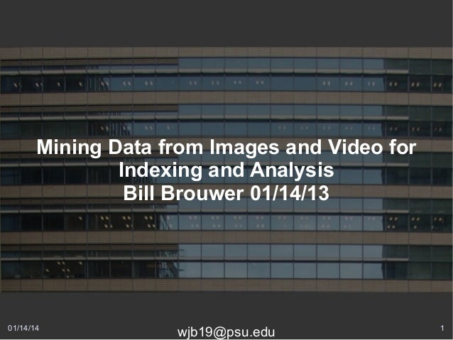 Mining Data from Images and Video for Indexing and Analysis Bill Brouwer 01/14/13  01/14/14  wjb19@psu.edu  1