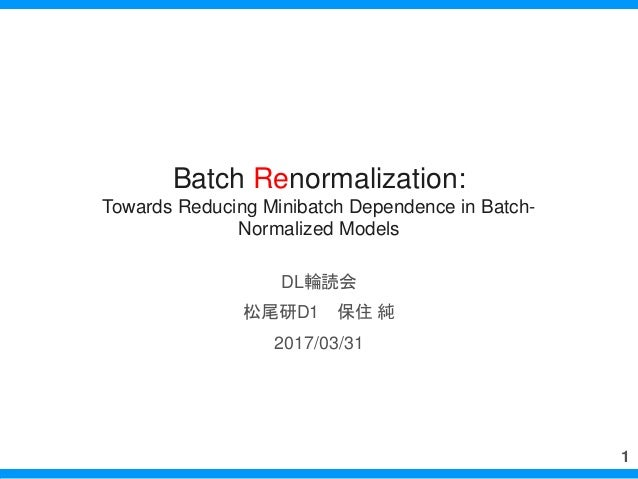 Batch Renormalization: Towards Reducing Minibatch Dependence in Batch- Normalized Models DL輪読会 松尾研D1 保住 純 2017/03/31 1