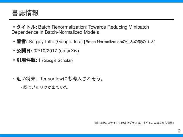 書誌情報 ・タイトル: Batch Renormalization: Towards Reducing Minibatch Dependence in Batch-Normalized Models ・著者: Sergey Ioffe (Goo...