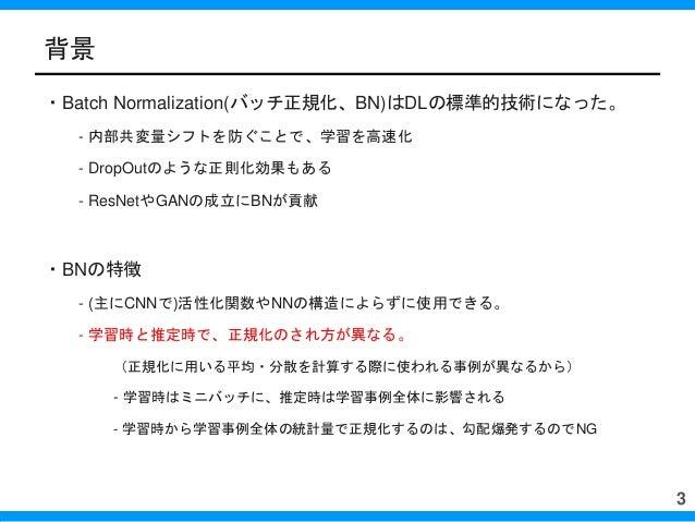 背景 ・Batch Normalization(バッチ正規化、BN)はDLの標準的技術になった。 - 内部共変量シフトを防ぐことで、学習を高速化 - DropOutのような正則化効果もある - ResNetやGANの成立にBNが貢献 ・BNの特...