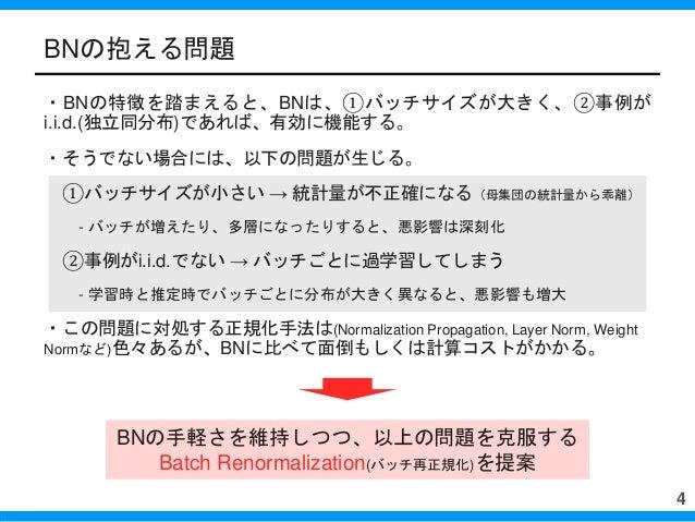・BNの特徴を踏まえると、BNは、①バッチサイズが大きく、②事例が i.i.d.(独立同分布)であれば、有効に機能する。 ・そうでない場合には、以下の問題が生じる。 ①バッチサイズが小さい → 統計量が不正確になる(母集団の統計量から乖離) -...