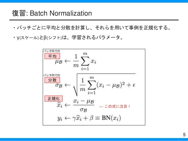 復習: Batch Normalization ・バッチごとに平均と分散を計算し、それらを用いて事例を正規化する。 ・γ(スケール)とβ(シフト)は、学習されるパラメータ。 5 平均 分散 正規化 ← この式に注目! バッチ内での バッチ内での