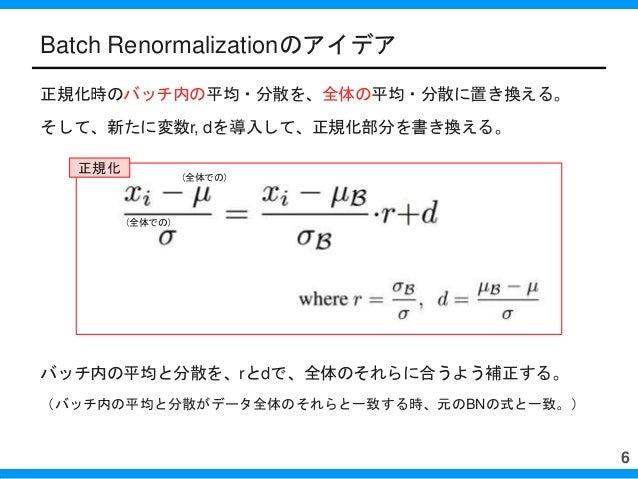 Batch Renormalizationのアイデア 正規化時のバッチ内の平均・分散を、全体の平均・分散に置き換える。 そして、新たに変数r, dを導入して、正規化部分を書き換える。 バッチ内の平均と分散を、rとdで、全体のそれらに合うよう補正...