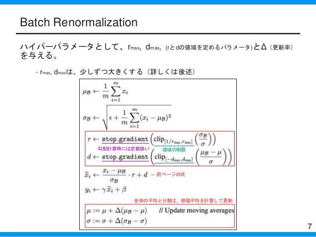 Batch Renormalization ハイパーパラメータとして、rmax, dmax, (rとdの値域を定めるパラメータ)とΔ(更新率) を与える。 - rmax, dmaxは、少しずつ大きくする(詳しくは後述) 7 勾配計算時には定数扱...