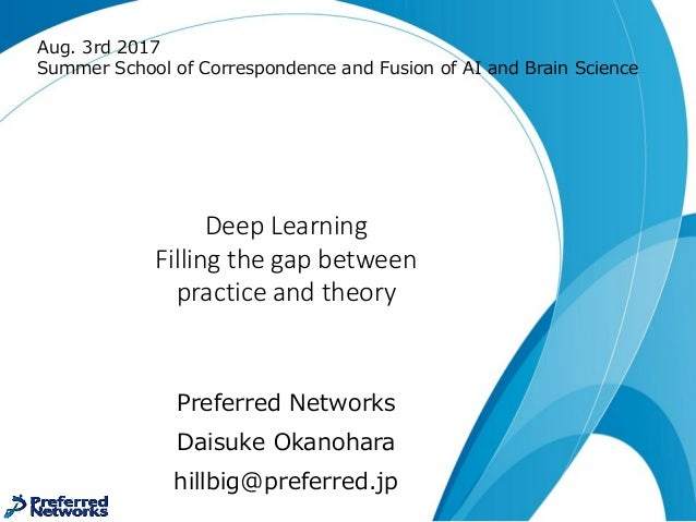 Deep	Learning Filling	the	gap	between practice	and	theory Preferred Networks Daisuke Okanohara hillbig@preferred.jp Aug. 3...