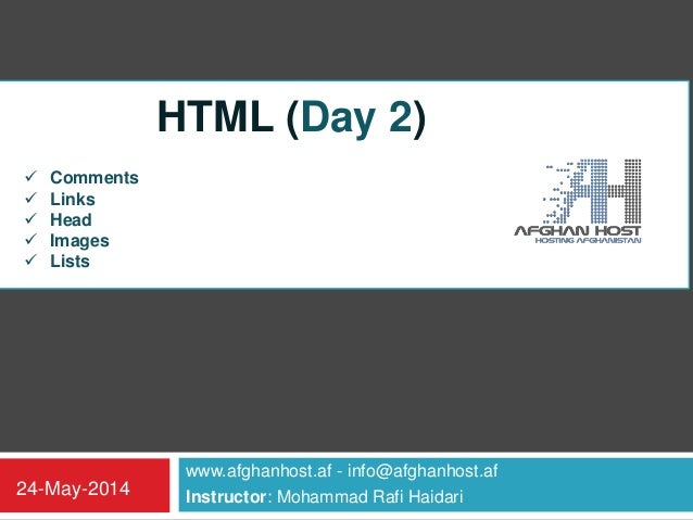 www.afghanhost.af - info@afghanhost.af Instructor: Mohammad Rafi Haidari24-May-2014 HTML (Day 2)  Comments  Links  Head...
