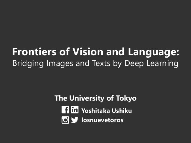 Frontiers of Vision and Language: Bridging Images and Texts by Deep Learning The University of Tokyo Yoshitaka Ushiku losn...
