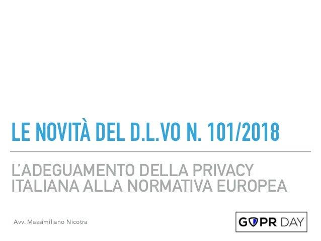 L'ADEGUAMENTO DELLA PRIVACY ITALIANA ALLA NORMATIVA EUROPEA LE NOVITÀ DEL D.L.VO N. 101/2018 Avv. Massimiliano Nicotra
